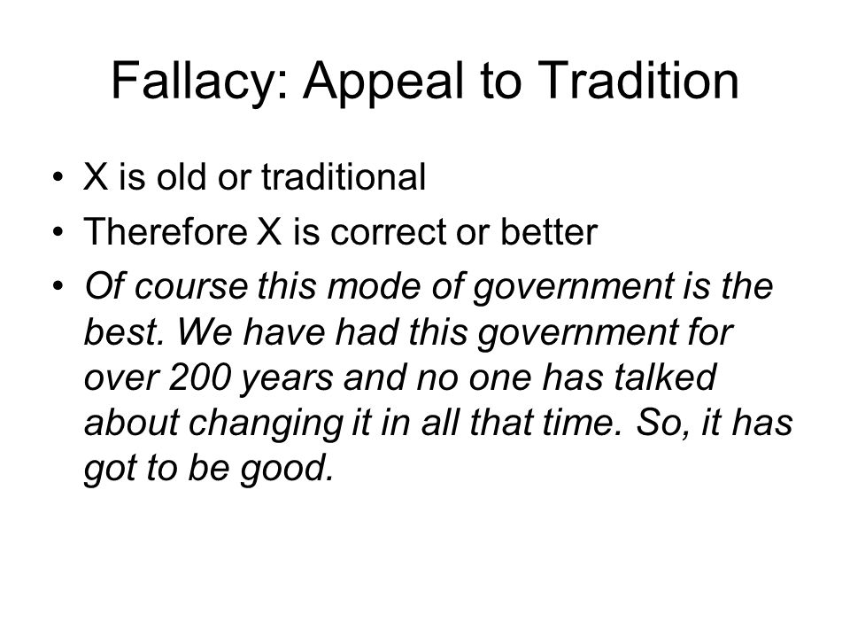Fallacy: Appeal to Tradition X is old or traditional Therefore X is correct or better Of course this mode of government is the best. We have had this