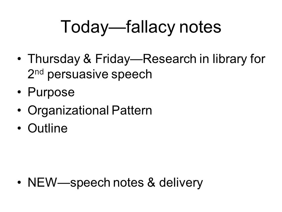 Todayfallacy notes Thursday & FridayResearch in library for 2 nd persuasive speech Purpose Organizational Pattern Outline NEWspeech notes & delivery