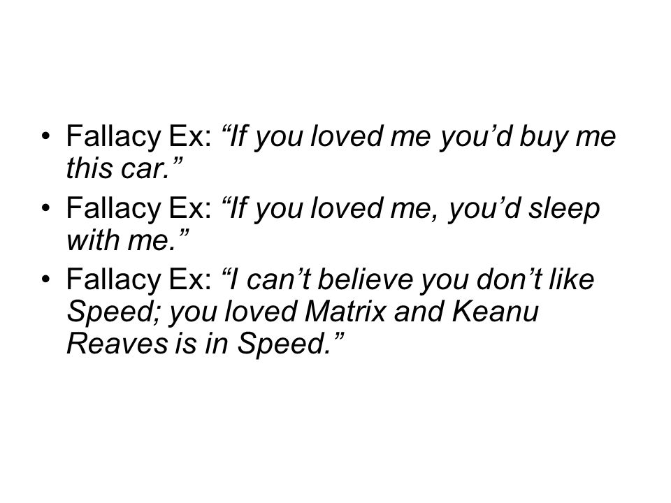 Fallacy Ex: If you loved me youd buy me this car. Fallacy Ex: If you loved me, youd sleep with me. Fallacy Ex: I cant believe you dont like Speed; you