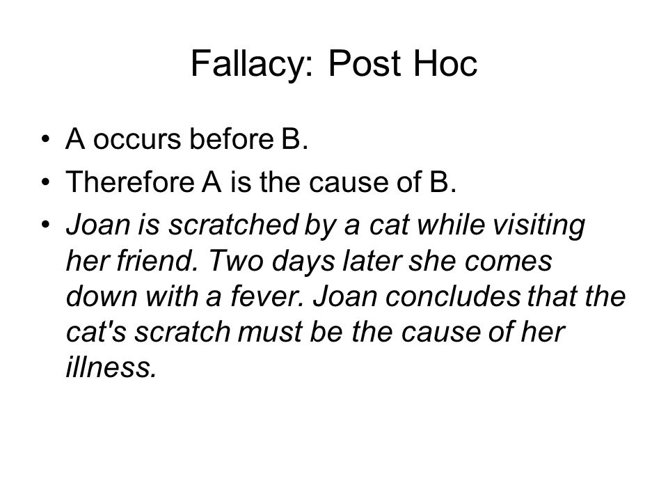 Fallacy: Post Hoc A occurs before B. Therefore A is the cause of B. Joan is scratched by a cat while visiting her friend. Two days later she comes dow