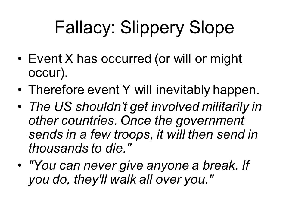 Fallacy: Slippery Slope Event X has occurred (or will or might occur). Therefore event Y will inevitably happen. The US shouldn't get involved militar