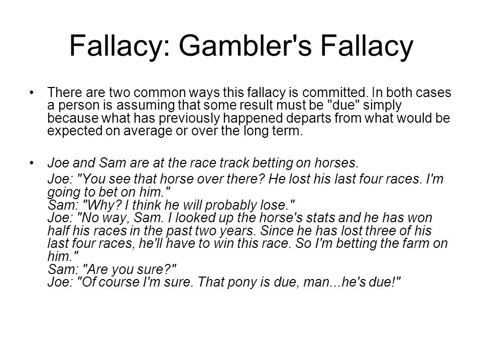 Fallacy: Gambler's Fallacy There are two common ways this fallacy is committed. In both cases a person is assuming that some result must be