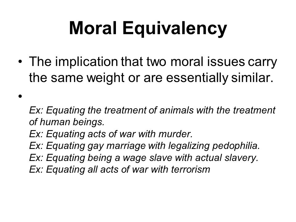 Moral Equivalency The implication that two moral issues carry the same weight or are essentially similar. Ex: Equating the treatment of animals with t