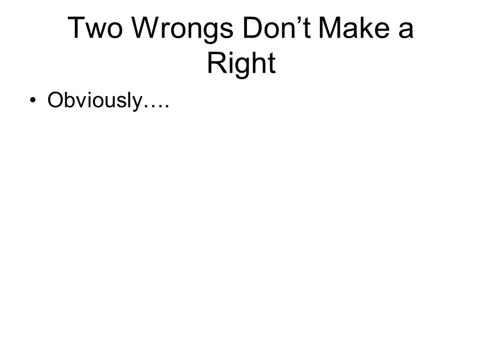Two Wrongs Dont Make a Right Obviously….