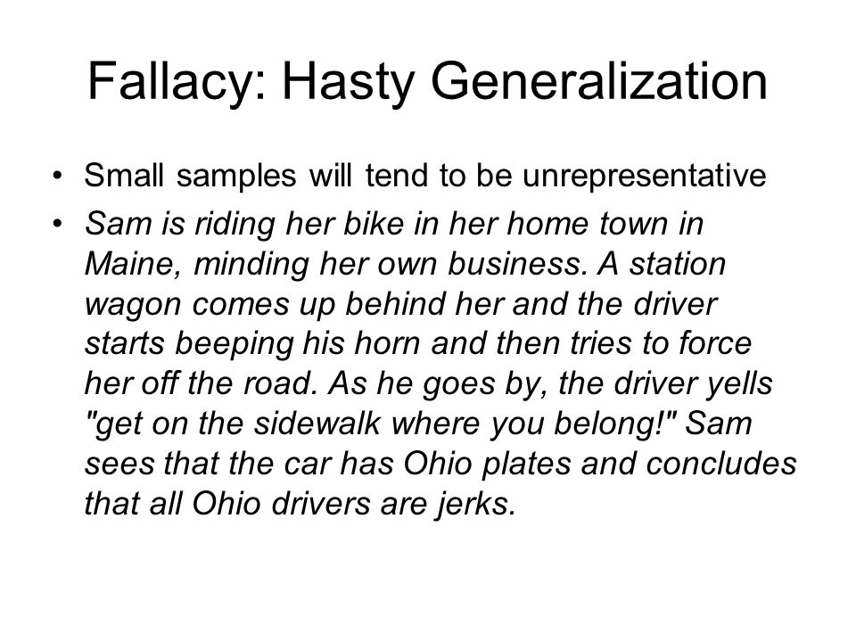 Fallacy: Hasty Generalization Small samples will tend to be unrepresentative Sam is riding her bike in her home town in Maine, minding her own busines
