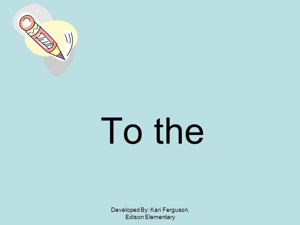 Developed By: Kari Ferguson, Edison Elementary To the