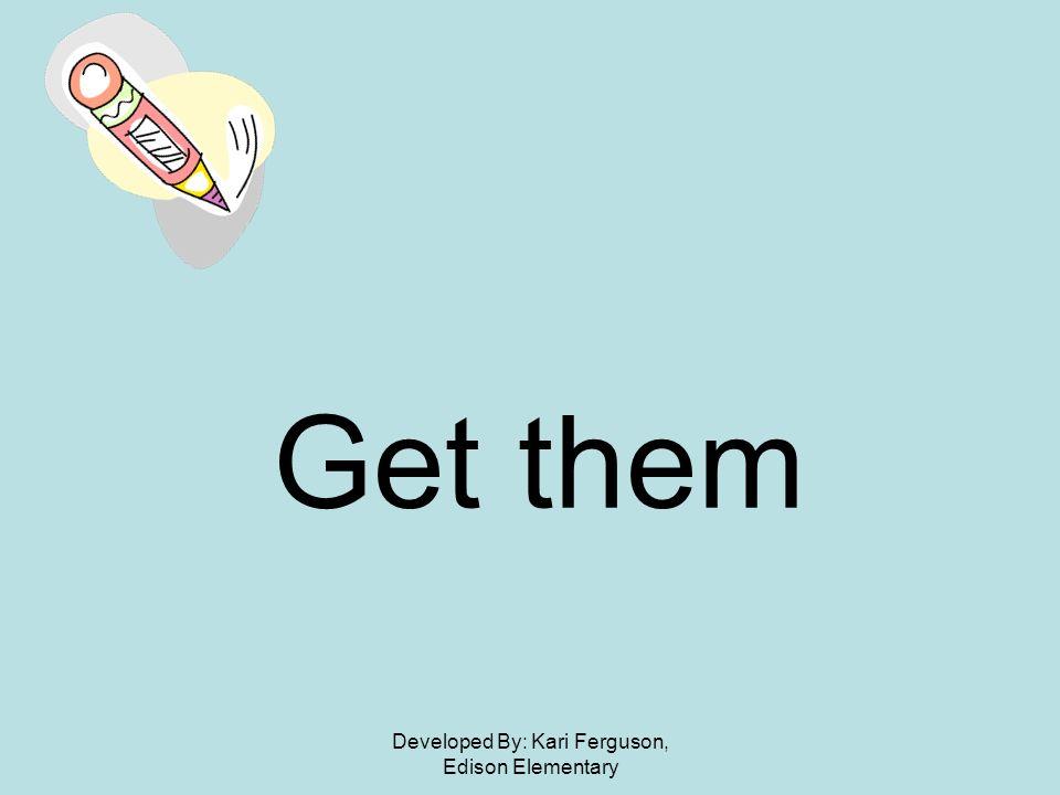 Developed By: Kari Ferguson, Edison Elementary Get them