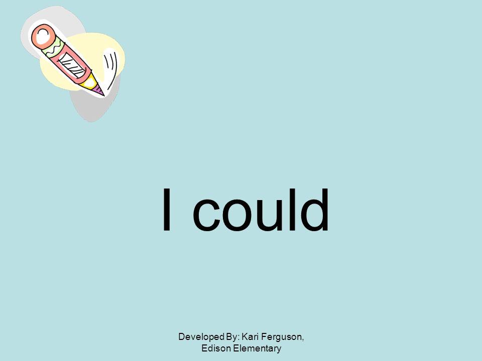 Developed By: Kari Ferguson, Edison Elementary I could