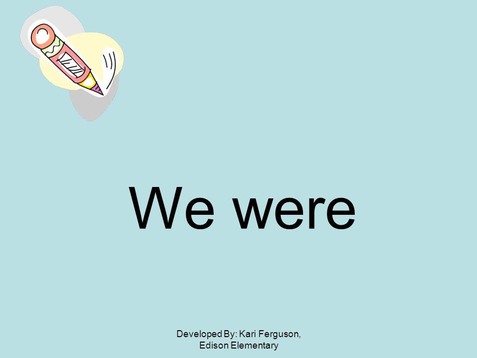 Developed By: Kari Ferguson, Edison Elementary We were