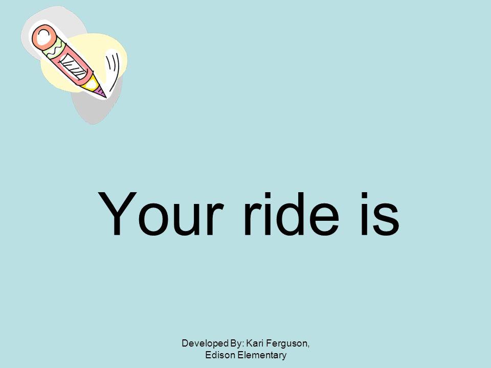 Developed By: Kari Ferguson, Edison Elementary Your ride is