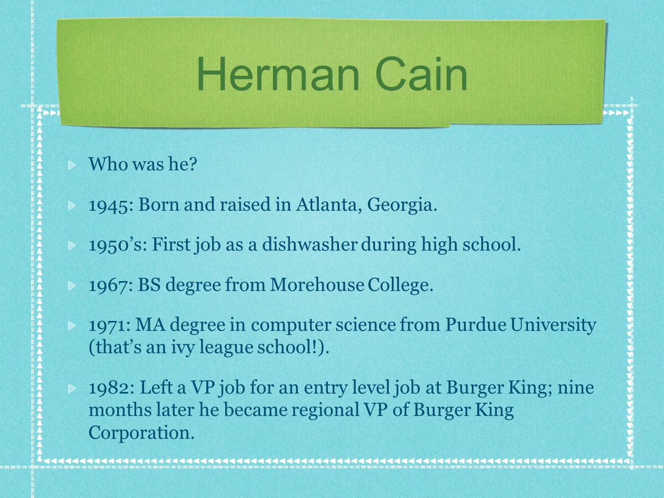 Herman Cain Who was he. 1945: Born and raised in Atlanta, Georgia.