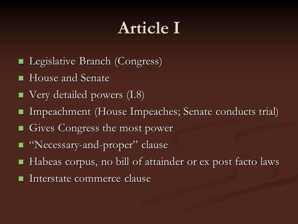 Article I Legislative Branch (Congress) Legislative Branch (Congress) House and Senate House and Senate Very detailed powers (I.8) Very detailed power