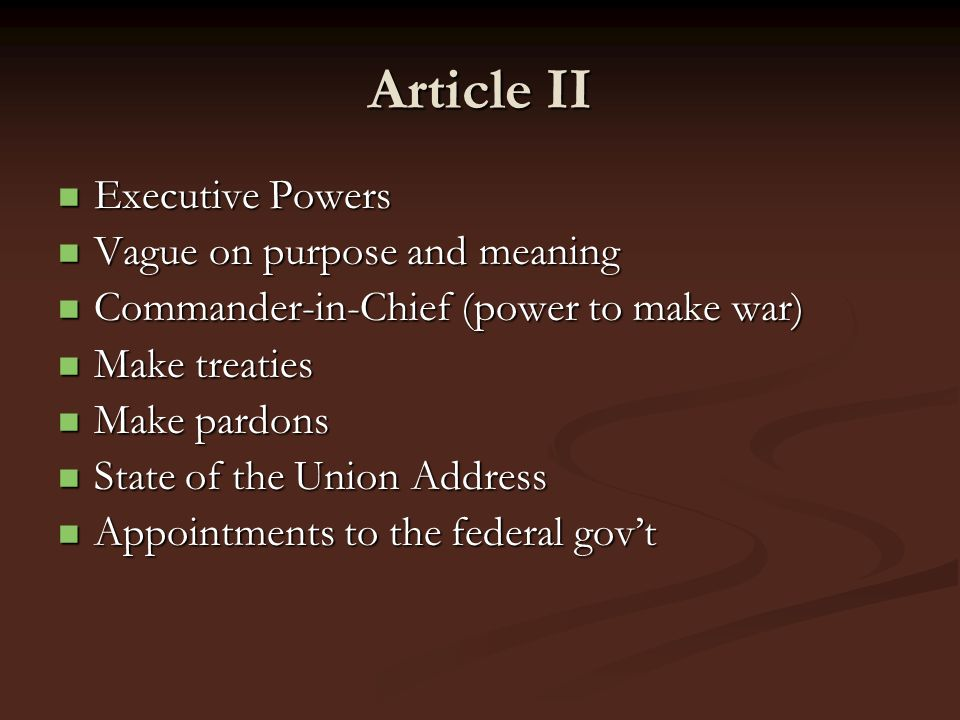 Article II Executive Powers Executive Powers Vague on purpose and meaning Vague on purpose and meaning Commander-in-Chief (power to make war) Commande