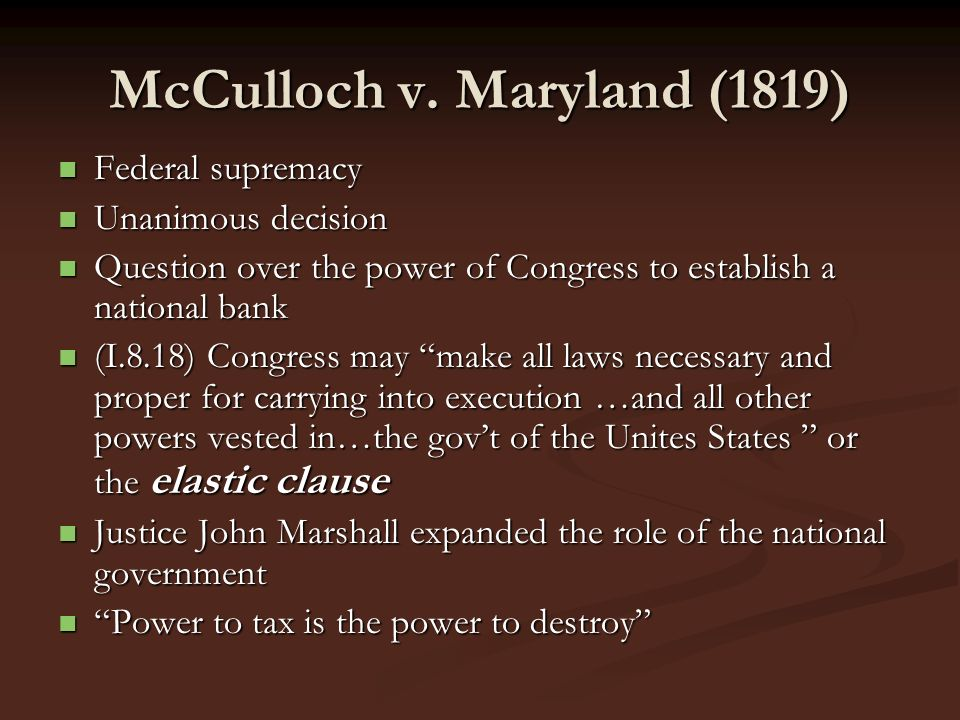McCulloch v. Maryland (1819) Federal supremacy Federal supremacy Unanimous decision Unanimous decision Question over the power of Congress to establis