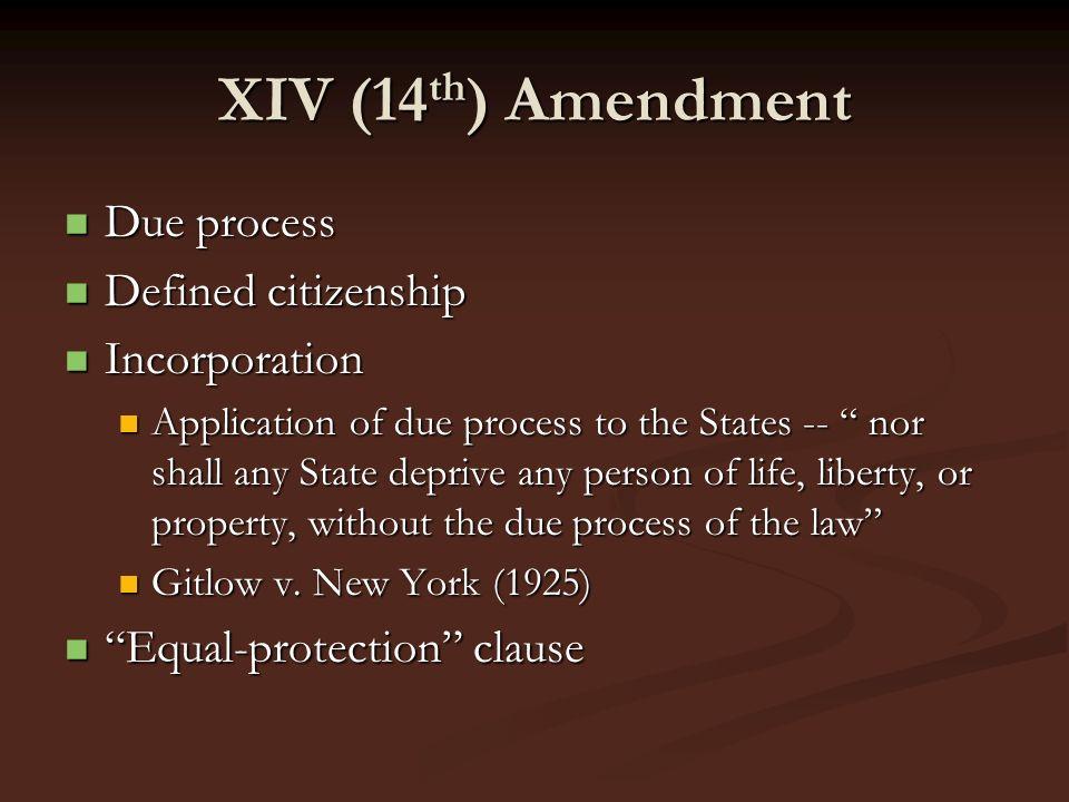 XIV (14 th ) Amendment Due process Due process Defined citizenship Defined citizenship Incorporation Incorporation Application of due process to the S
