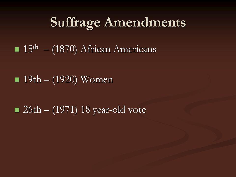 Suffrage Amendments 15 th – (1870) African Americans 15 th – (1870) African Americans 19th – (1920) Women 19th – (1920) Women 26th – (1971) 18 year-ol
