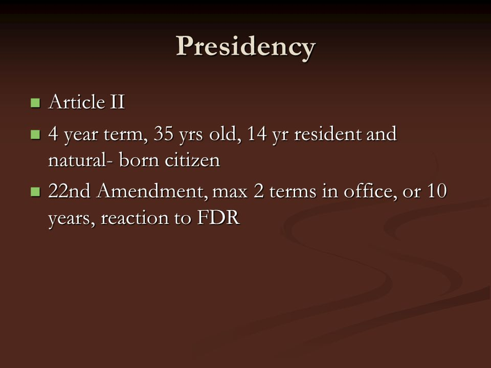 Presidency Article II Article II 4 year term, 35 yrs old, 14 yr resident and natural- born citizen 4 year term, 35 yrs old, 14 yr resident and natural