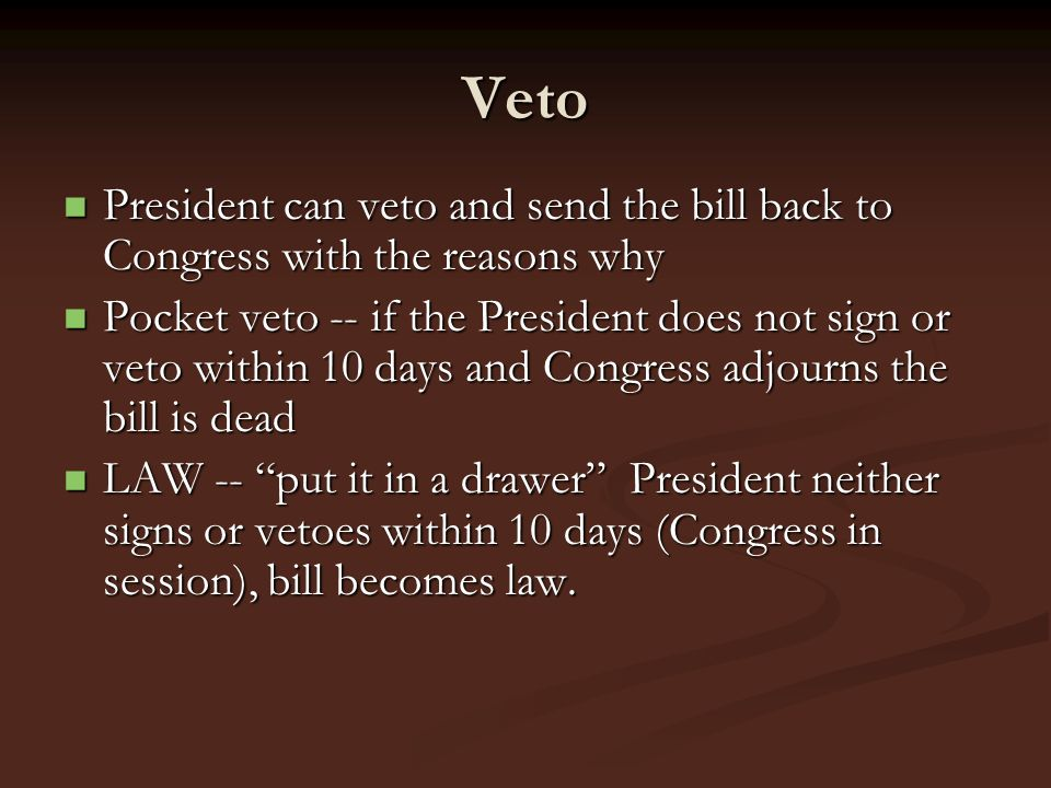 Veto President can veto and send the bill back to Congress with the reasons why President can veto and send the bill back to Congress with the reasons