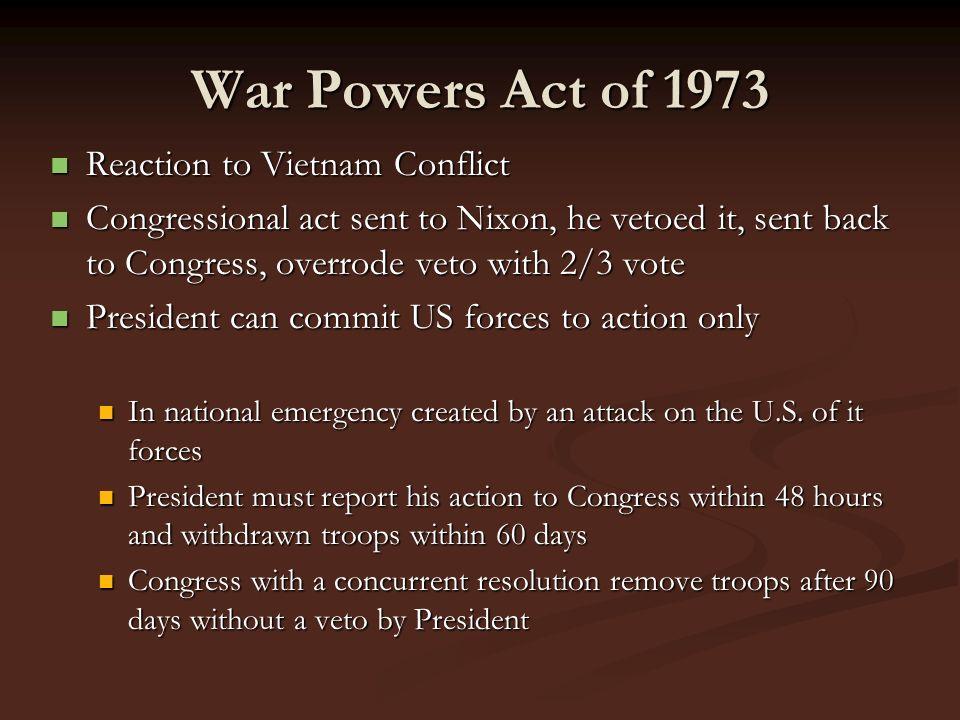 War Powers Act of 1973 Reaction to Vietnam Conflict Reaction to Vietnam Conflict Congressional act sent to Nixon, he vetoed it, sent back to Congress,