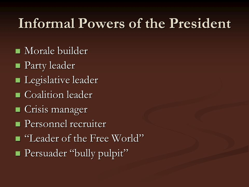 Informal Powers of the President Morale builder Morale builder Party leader Party leader Legislative leader Legislative leader Coalition leader Coalit