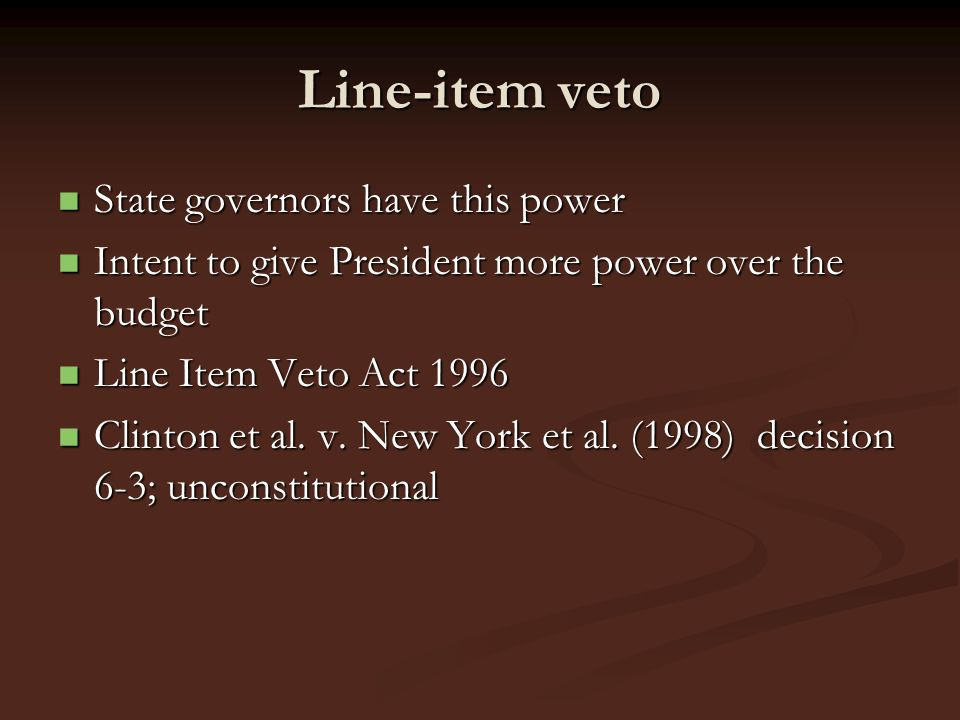 Line-item veto State governors have this power State governors have this power Intent to give President more power over the budget Intent to give Pres