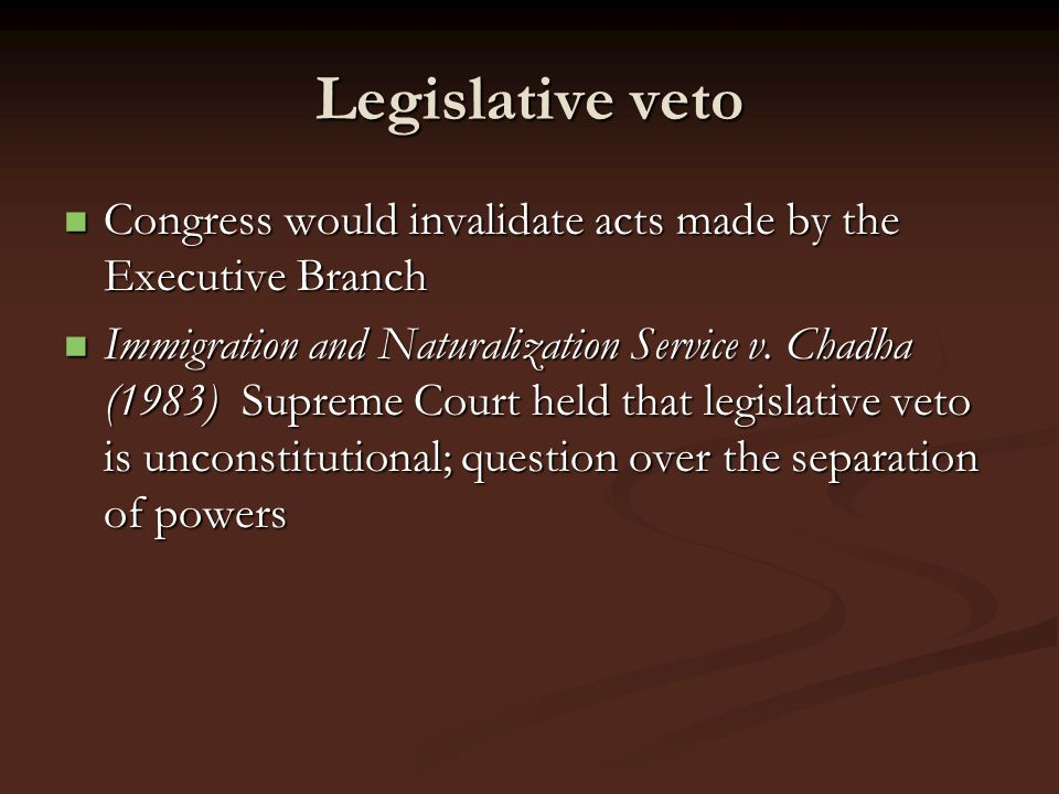 Legislative veto Congress would invalidate acts made by the Executive Branch Congress would invalidate acts made by the Executive Branch Immigration a