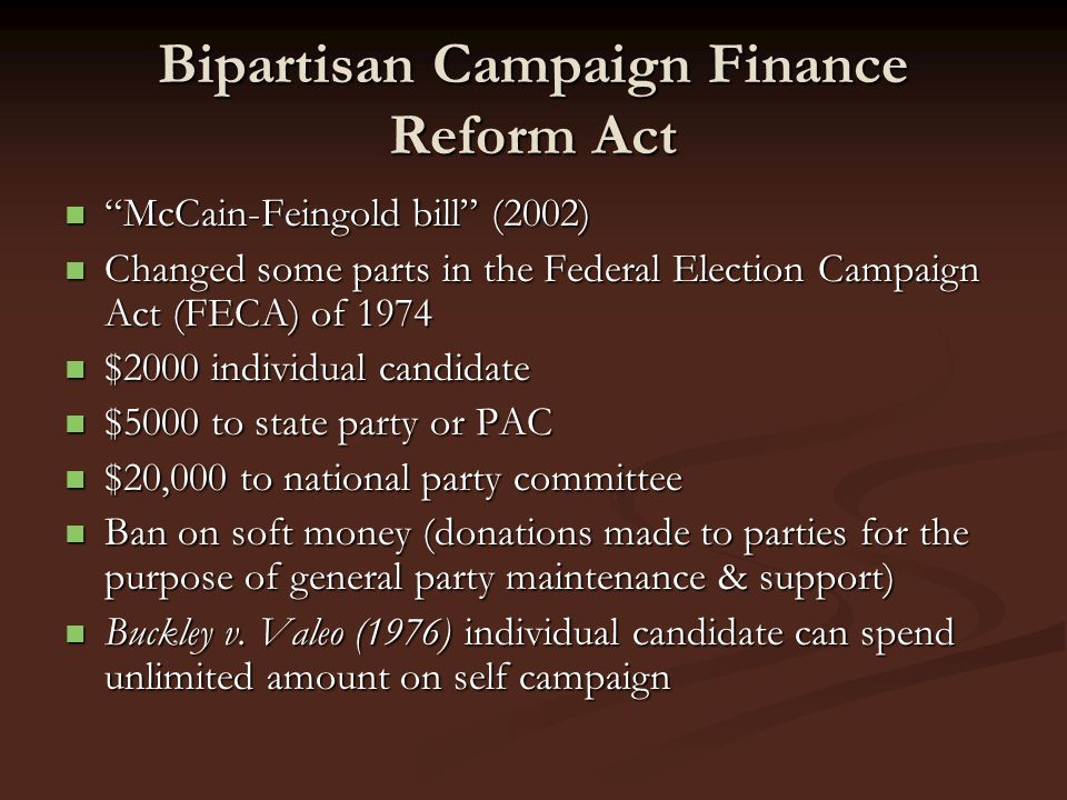 Bipartisan Campaign Finance Reform Act McCain-Feingold bill (2002) McCain-Feingold bill (2002) Changed some parts in the Federal Election Campaign Act