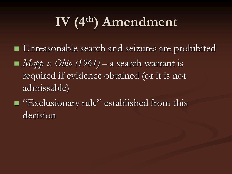 IV (4 th ) Amendment Unreasonable search and seizures are prohibited Unreasonable search and seizures are prohibited Mapp v. Ohio (1961) – a search wa