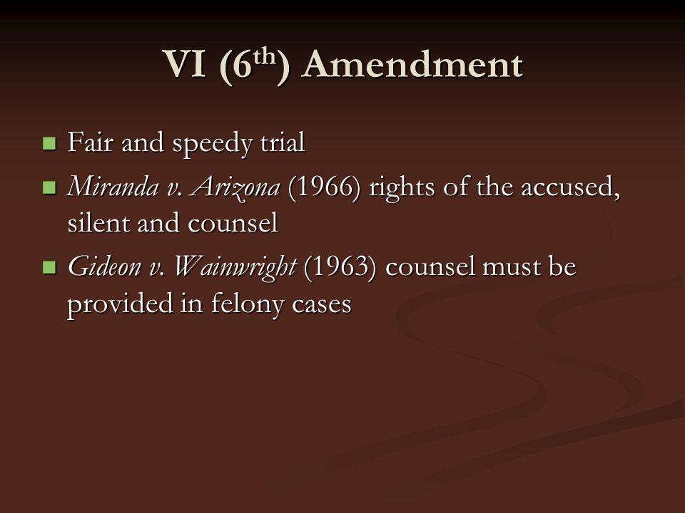 VI (6 th ) Amendment Fair and speedy trial Fair and speedy trial Miranda v. Arizona (1966) rights of the accused, silent and counsel Miranda v. Arizon
