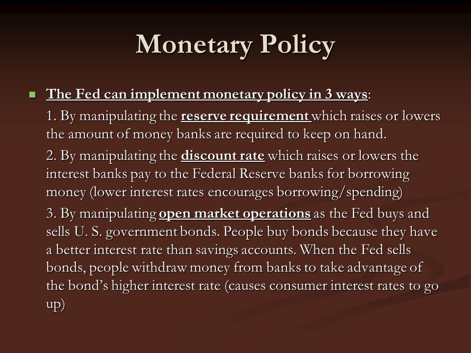 Monetary Policy The Fed can implement monetary policy in 3 ways: The Fed can implement monetary policy in 3 ways: 1. By manipulating the reserve requi