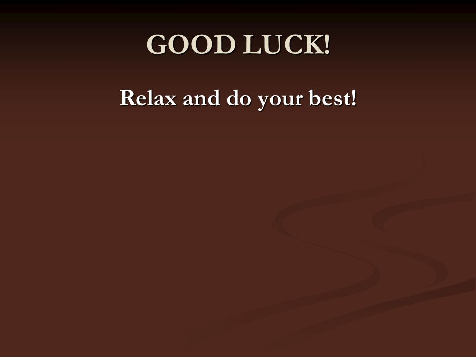 GOOD LUCK! Relax and do your best!