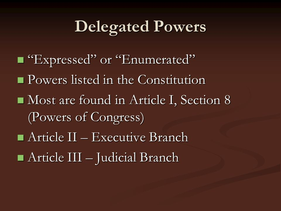 Delegated Powers Expressed or Enumerated Expressed or Enumerated Powers listed in the Constitution Powers listed in the Constitution Most are found in