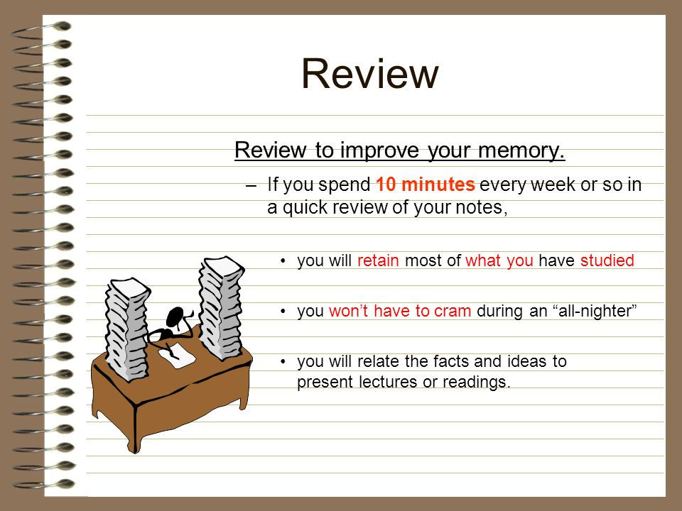 Review Review to improve your memory. –If you spend 10 minutes every week or so in a quick review of your notes, you will retain most of what you have