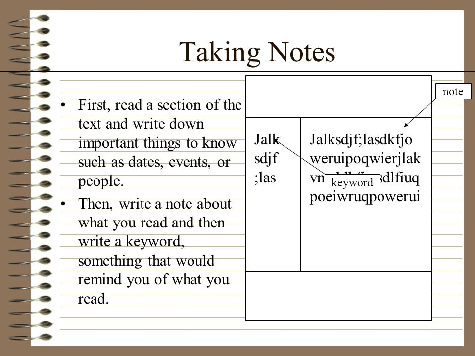 Taking Notes First, read a section of the text and write down important things to know such as dates, events, or people. Then, write a note about what