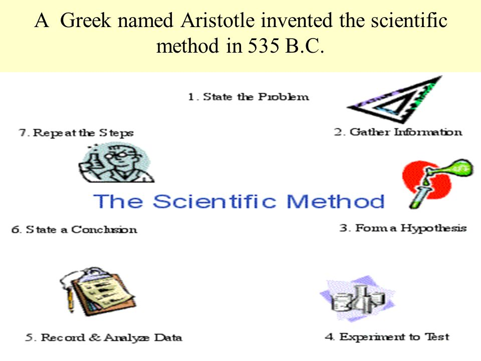A Greek named Aristotle invented the scientific method in 535 B.C.