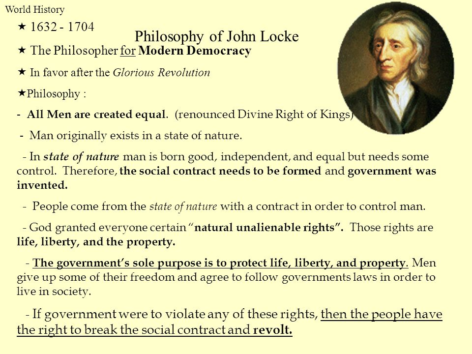 World History Philosophy of John Locke 1632 - 1704 The Philosopher for Modern Democracy In favor after the Glorious Revolution Philosophy : - All Men