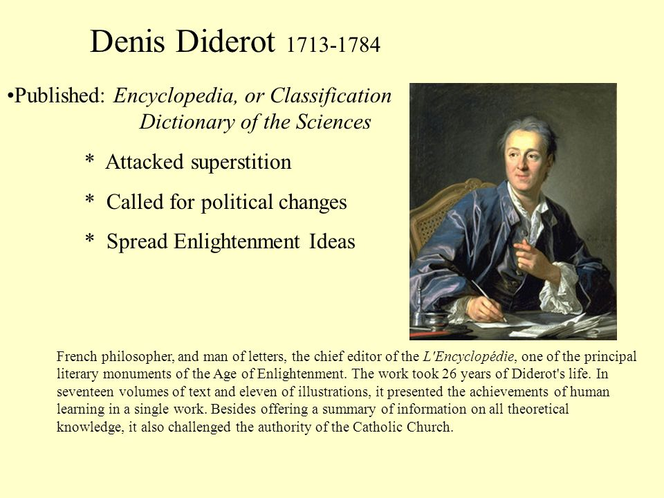 Denis Diderot 1713-1784 Published: Encyclopedia, or Classification Dictionary of the Sciences * Attacked superstition * Called for political changes *