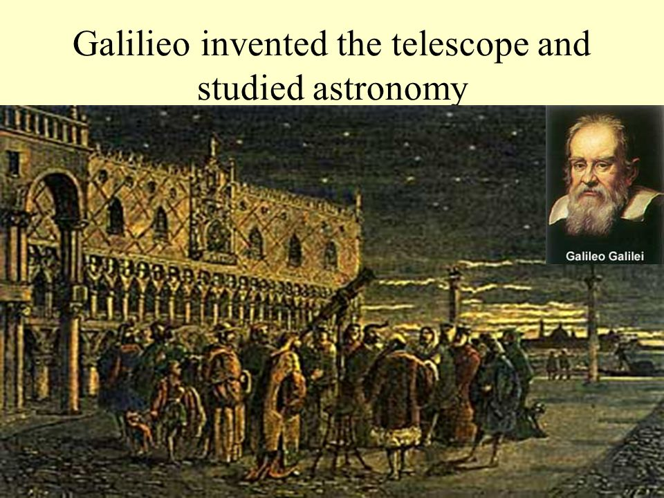 Galilieo invented the telescope and studied astronomy