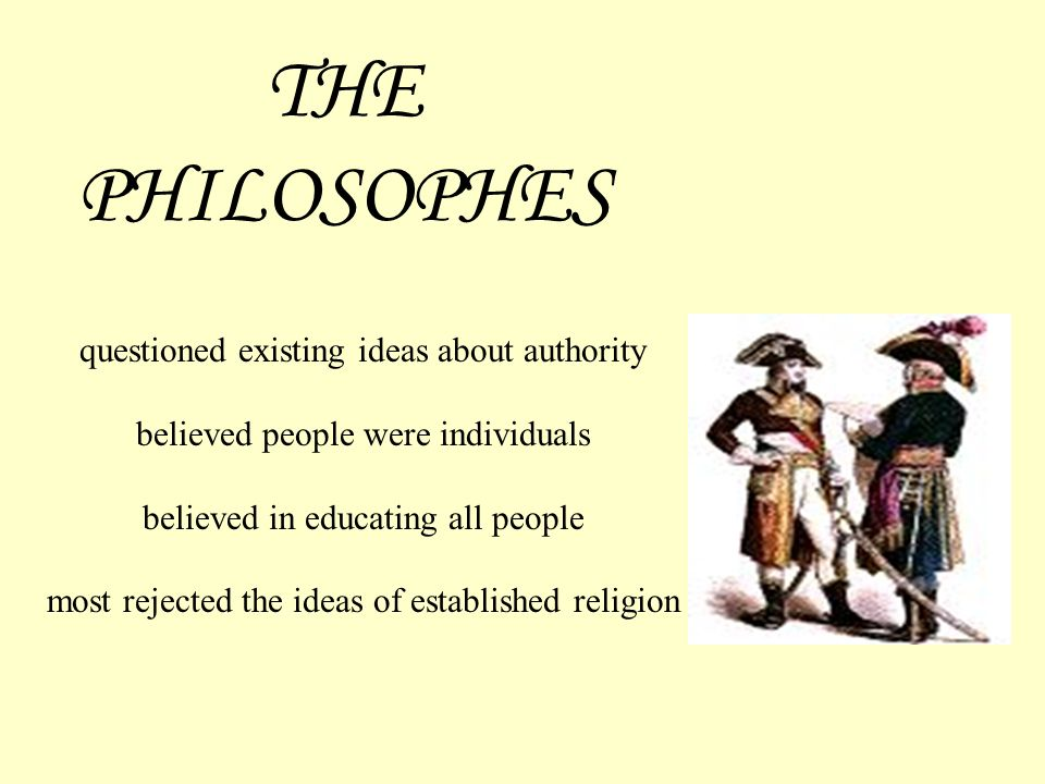 THE PHILOSOPHES questioned existing ideas about authority believed people were individuals believed in educating all people most rejected the ideas of