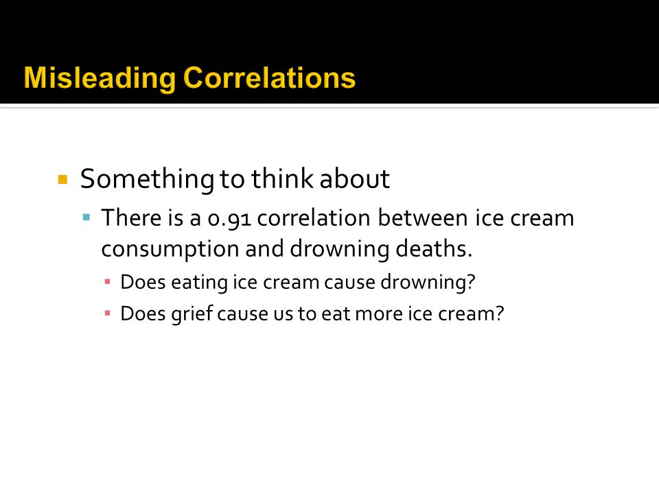 Something to think about There is a 0.91 correlation between ice cream consumption and drowning deaths. Does eating ice cream cause drowning? Does gri