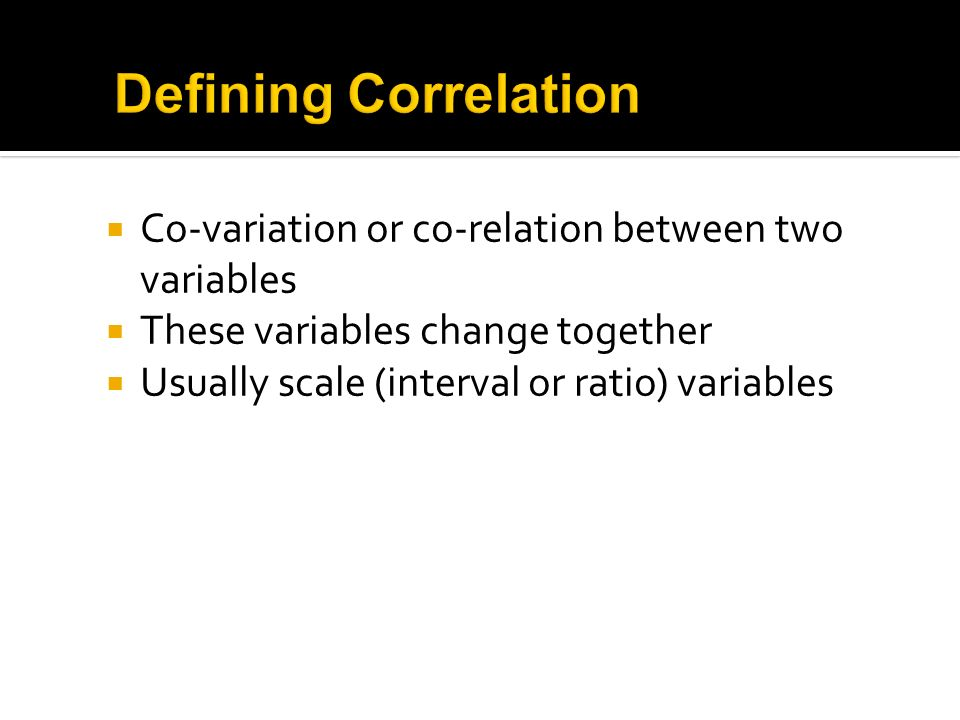 Co-variation or co-relation between two variables These variables change together Usually scale (interval or ratio) variables