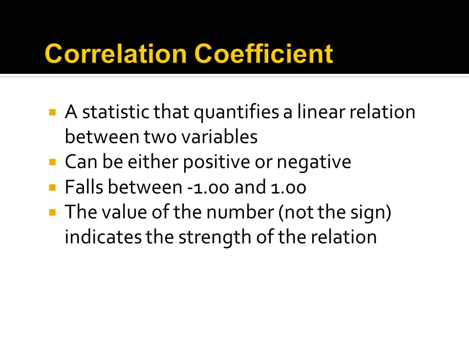 A statistic that quantifies a linear relation between two variables Can be either positive or negative Falls between -1.00 and 1.00 The value of the n