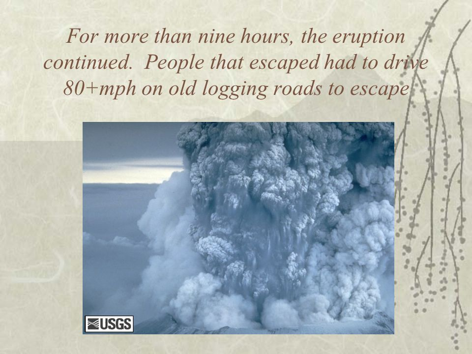 For more than nine hours, the eruption continued. People that escaped had to drive 80+mph on old logging roads to escape