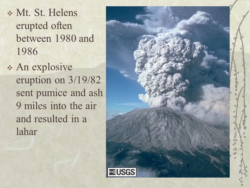 Mt. St. Helens erupted often between 1980 and 1986 An explosive eruption on 3/19/82 sent pumice and ash 9 miles into the air and resulted in a lahar