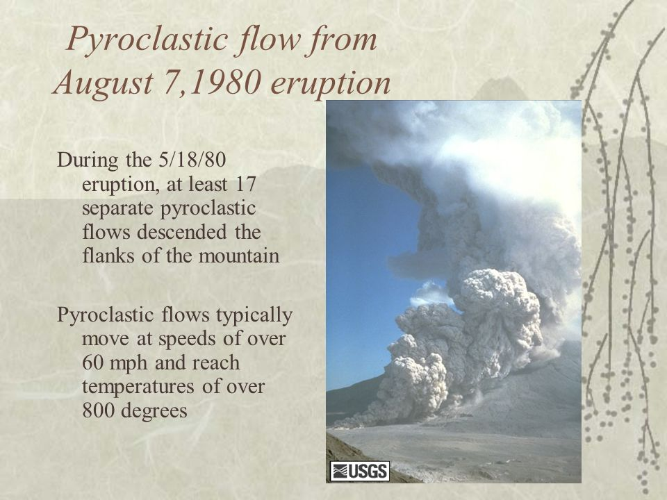 Pyroclastic flow from August 7,1980 eruption During the 5/18/80 eruption, at least 17 separate pyroclastic flows descended the flanks of the mountain