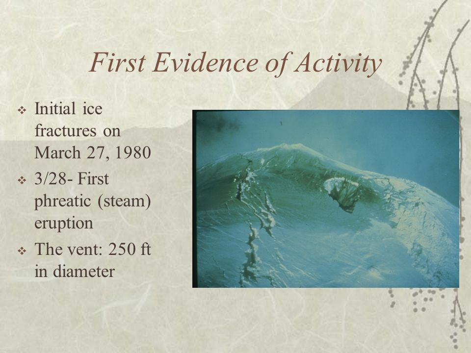 First Evidence of Activity Initial ice fractures on March 27, 1980 3/28- First phreatic (steam) eruption The vent: 250 ft in diameter