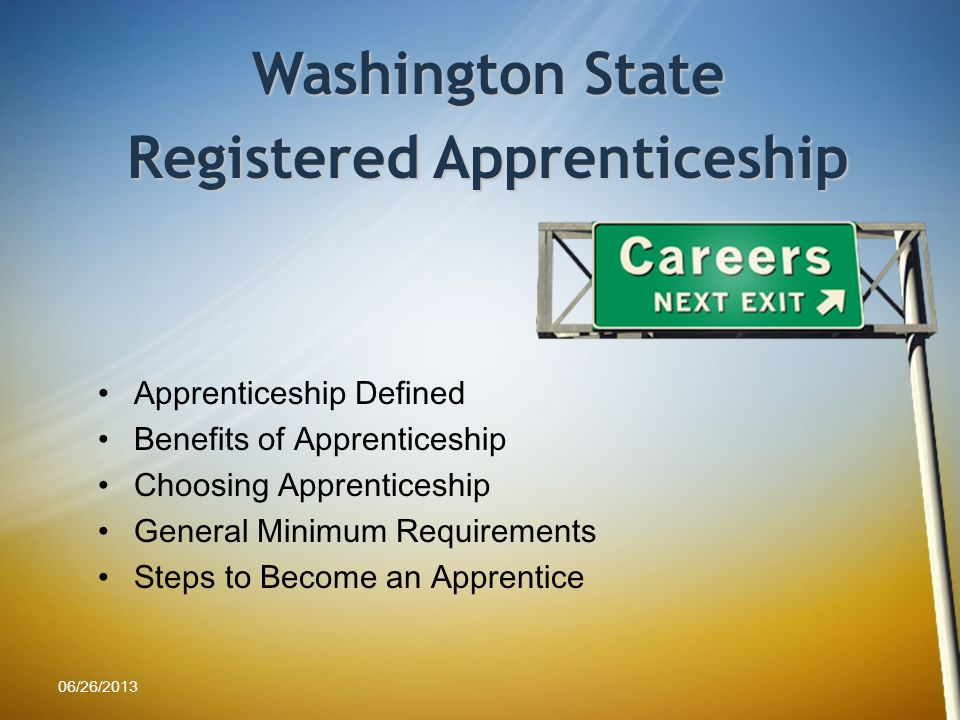 Apprenticeship Defined Benefits of Apprenticeship Choosing Apprenticeship General Minimum Requirements Steps to Become an Apprentice Washington State Registered Apprenticeship 06/26/2013