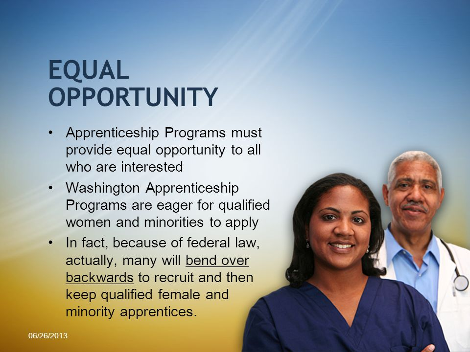 OPPORTUNITY Apprenticeship Programs must provide equal opportunity to all who are interested Washington Apprenticeship Programs are eager for qualified women and minorities to apply In fact, because of federal law, actually, many will bend over backwards to recruit and then keep qualified female and minority apprentices.