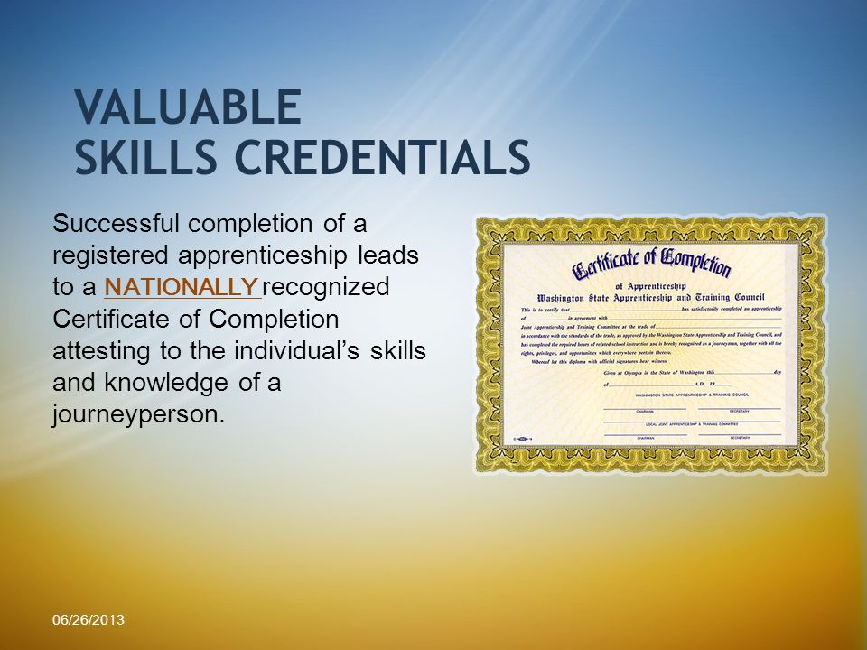 VALUABLE SKILLS CREDENTIALS Successful completion of a registered apprenticeship leads to a NATIONALLY recognized Certificate of Completion attesting