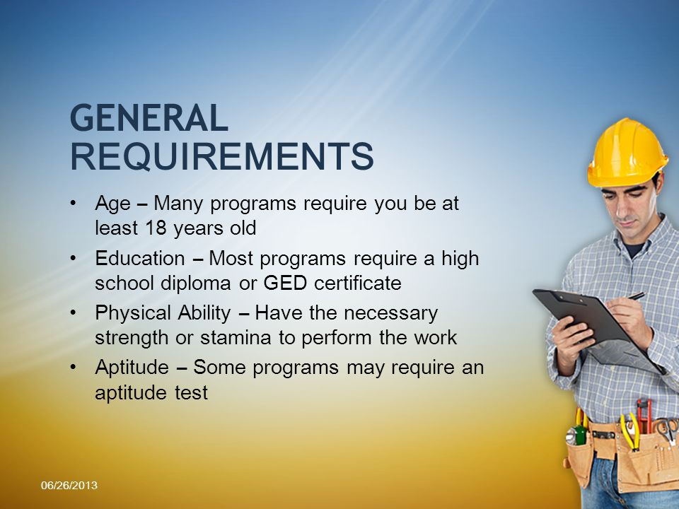 GENERAL REQUIREMENTS Age – Many programs require you be at least 18 years old Education – Most programs require a high school diploma or GED certificate Physical Ability – Have the necessary strength or stamina to perform the work Aptitude – Some programs may require an aptitude test 06/26/2013